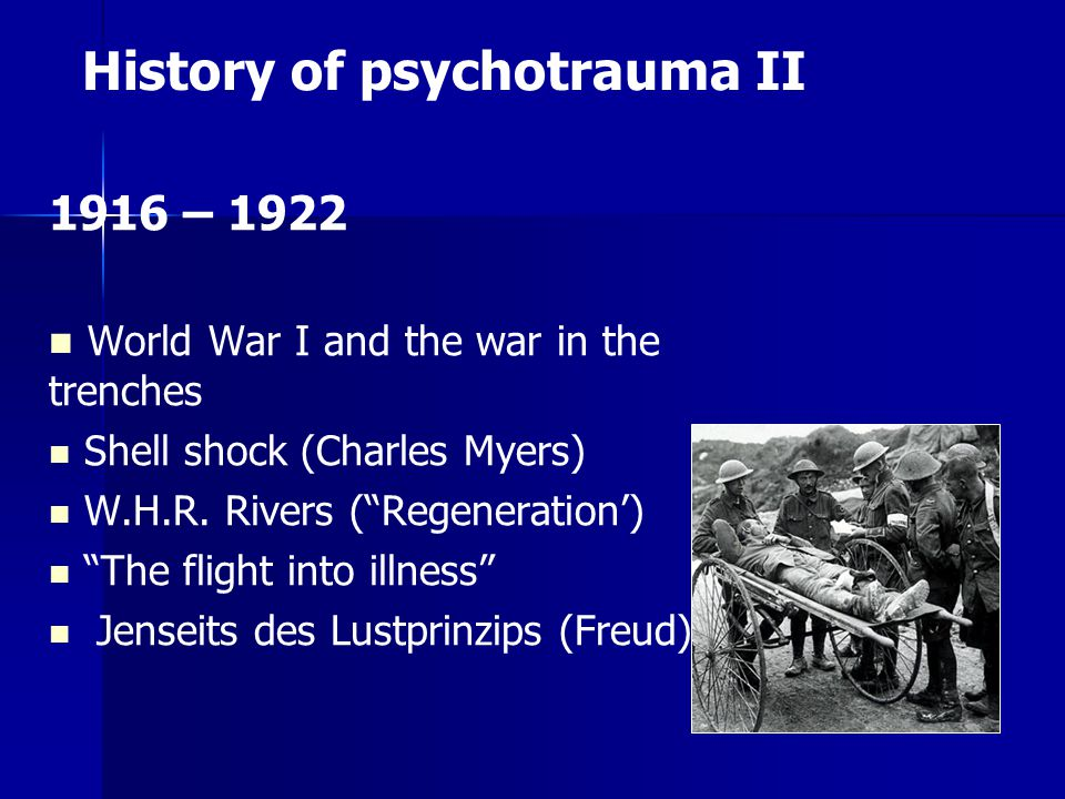 History of psychotrauma II 1916 – 1922 World War I and the war in the trenches Shell shock (Charles Myers) W.H.R.