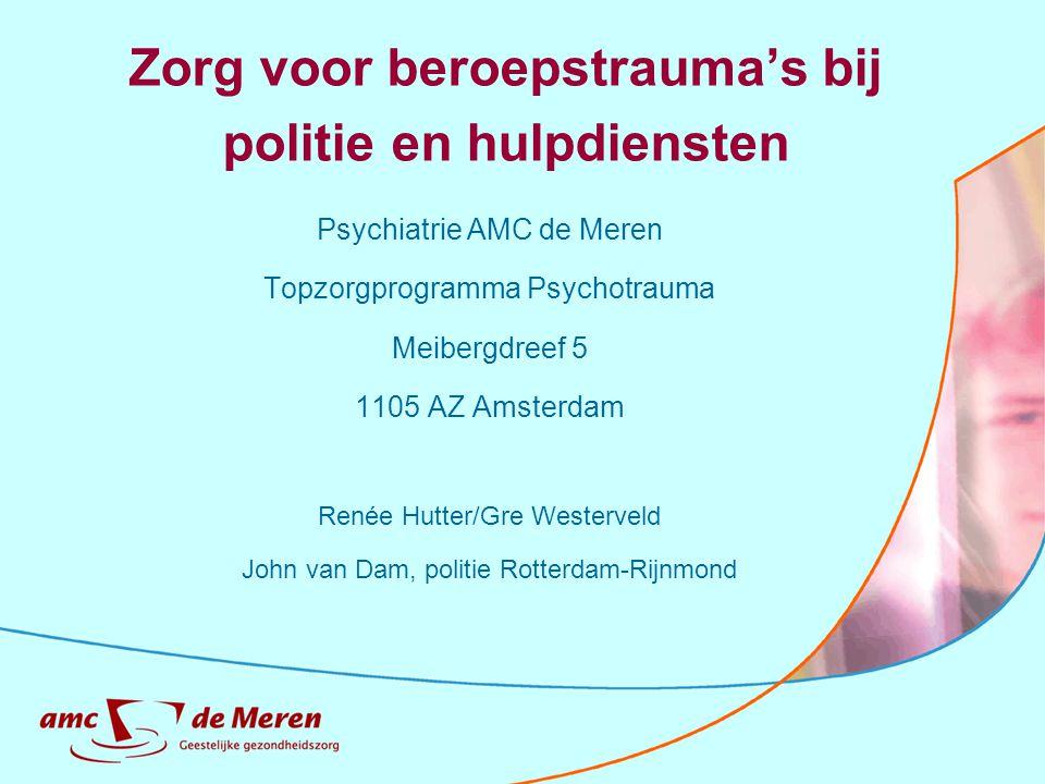 Zorg voor beroepstrauma's bij politie en hulpdiensten Psychiatrie AMC de Meren Topzorgprogramma Psychotrauma Meibergdreef 5 1105 AZ Amsterdam Renée Hu