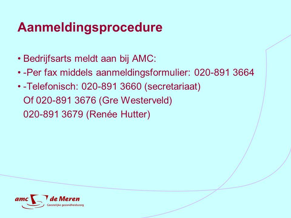 Aanmeldingsprocedure Bedrijfsarts meldt aan bij AMC: -Per fax middels aanmeldingsformulier: 020-891 3664 -Telefonisch: 020-891 3660 (secretariaat) Of