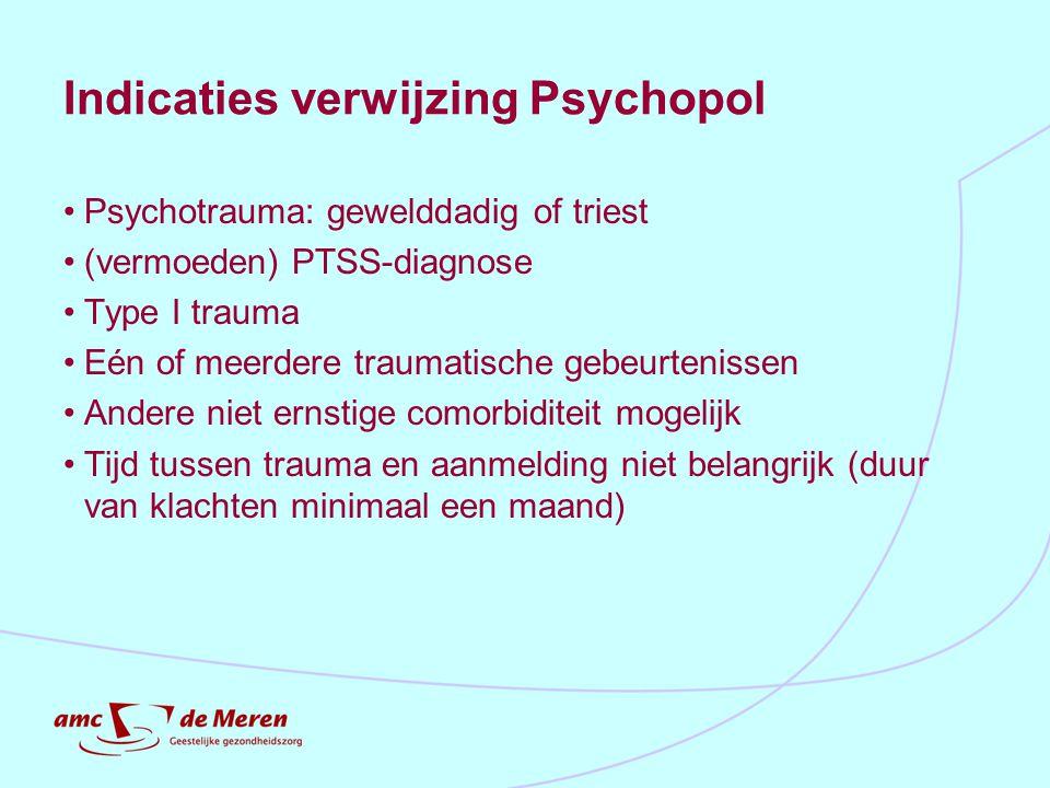 Indicaties verwijzing Psychopol Psychotrauma: gewelddadig of triest (vermoeden) PTSS-diagnose Type I trauma Eén of meerdere traumatische gebeurtenisse