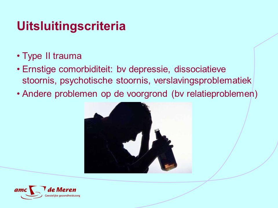 Uitsluitingscriteria Type II trauma Ernstige comorbiditeit: bv depressie, dissociatieve stoornis, psychotische stoornis, verslavingsproblematiek Ander