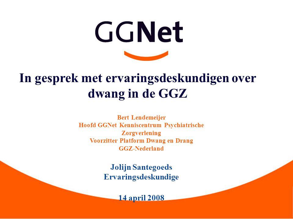 In gesprek met ervaringsdeskundigen over dwang in de GGZ Bert Lendemeijer Hoofd GGNet Kenniscentrum Psychiatrische Zorgverlening Voorzitter Platform D