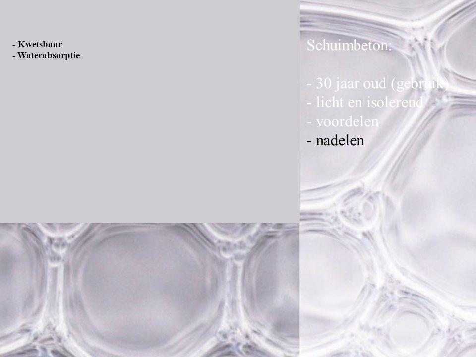 - Kwetsbaar - Waterabsorptie Schuimbeton: - 30 jaar oud (gebruik) - licht en isolerend - voordelen - nadelen
