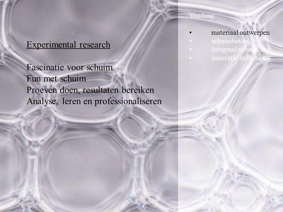 Vandaag: materiaal ontwerpen schuimbeton integraal schuim innovatie in de bouw Experimental research Fascinatie voor schuim Fun met schuim Proeven doen, resultaten bereiken Analyse, leren en professionaliseren
