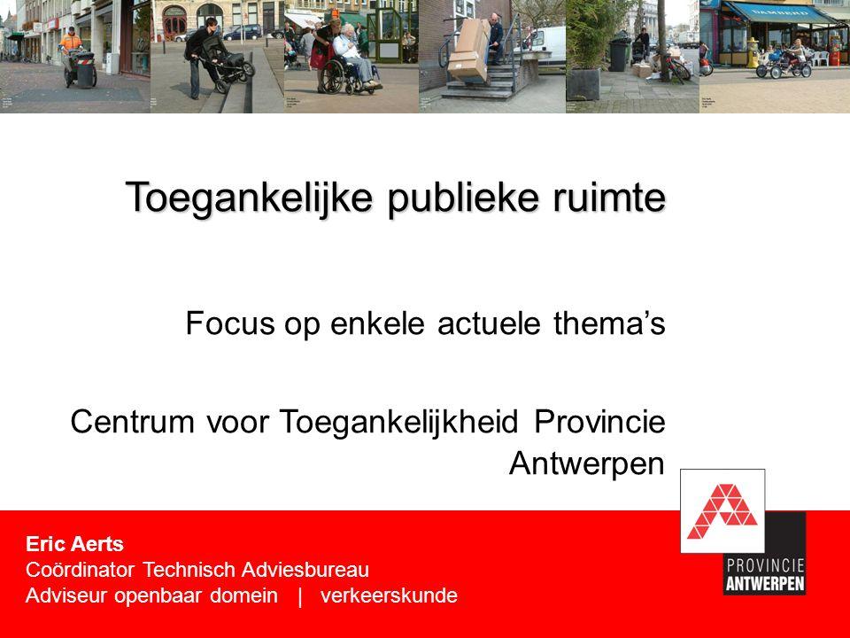 Focus op enkele actuele thema's Centrum voor Toegankelijkheid Provincie Antwerpen Toegankelijke publieke ruimte Eric Aerts Coördinator Technisch Adviesbureau Adviseur openbaar domein | verkeerskunde
