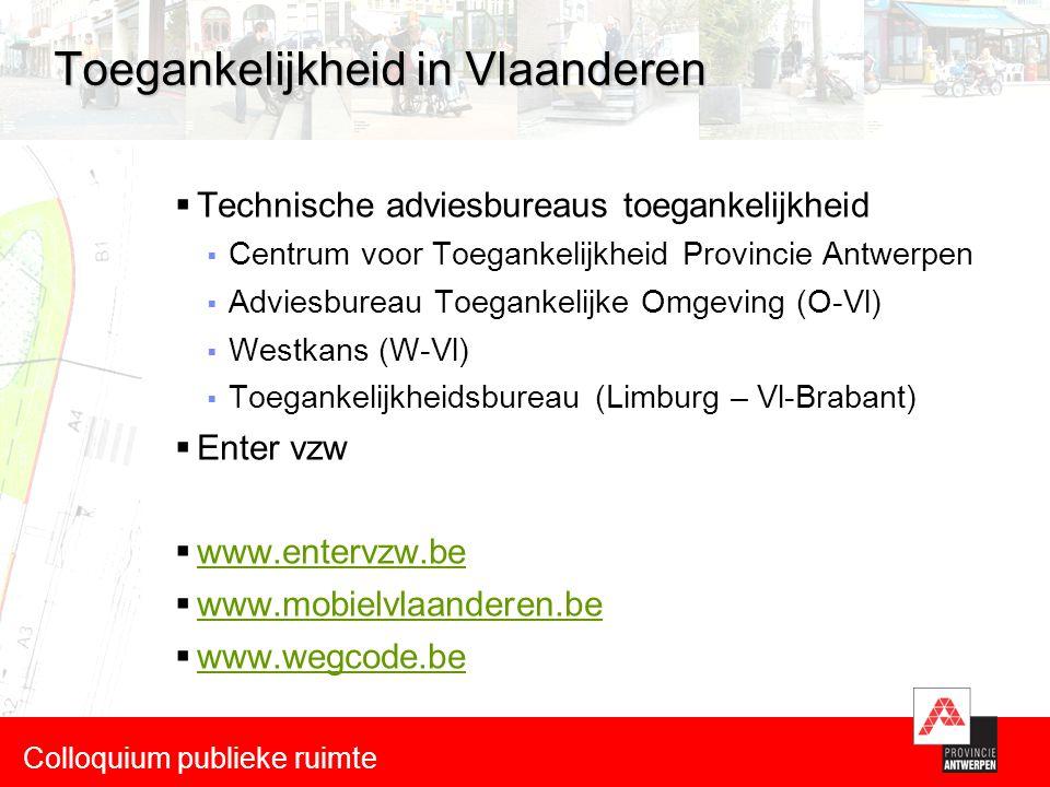 Toegankelijkheid in Vlaanderen  Technische adviesbureaus toegankelijkheid  Centrum voor Toegankelijkheid Provincie Antwerpen  Adviesbureau Toegankelijke Omgeving (O-Vl)  Westkans (W-Vl)  Toegankelijkheidsbureau (Limburg – Vl-Brabant)  Enter vzw  www.entervzw.be www.entervzw.be  www.mobielvlaanderen.be www.mobielvlaanderen.be  www.wegcode.be www.wegcode.be Colloquium publieke ruimte