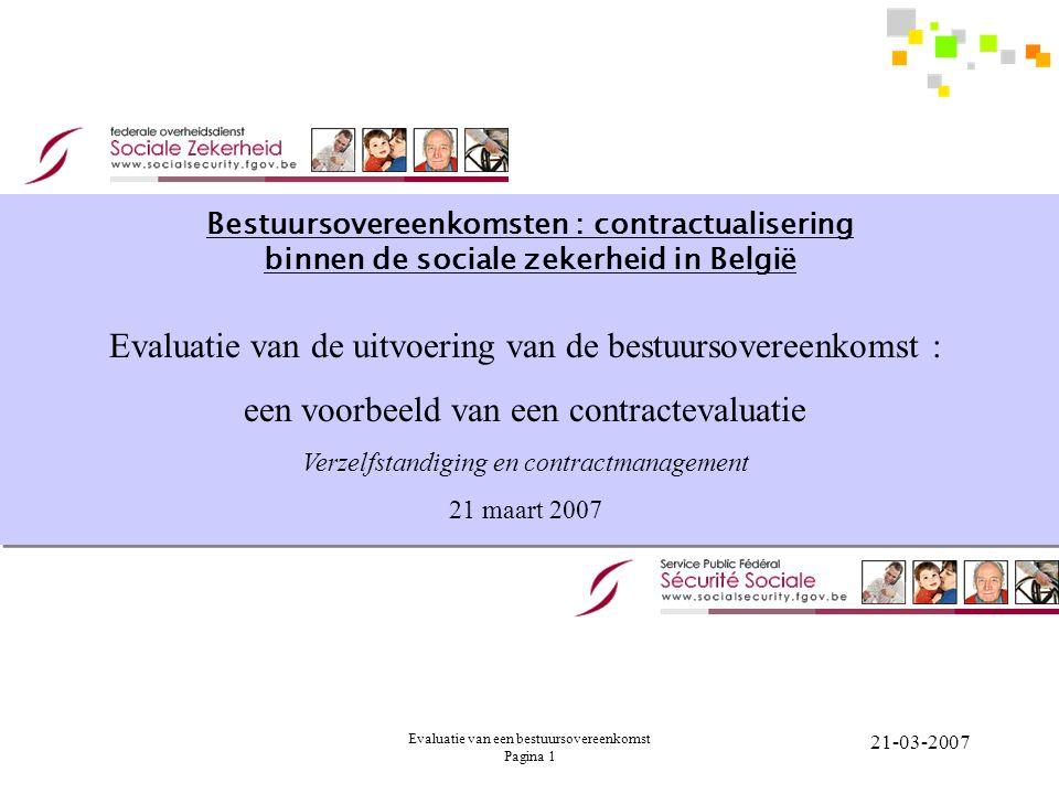Evaluatie van een bestuursovereenkomst Pagina 1 21-03-2007 Bestuursovereenkomsten : contractualisering binnen de sociale zekerheid in België Evaluatie van de uitvoering van de bestuursovereenkomst : een voorbeeld van een contractevaluatie Verzelfstandiging en contractmanagement 21 maart 2007