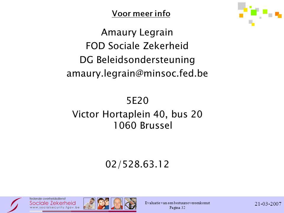 Evaluatie van een bestuursovereenkomst Pagina 32 21-03-2007 Voor meer info Amaury Legrain FOD Sociale Zekerheid DG Beleidsondersteuning amaury.legrain