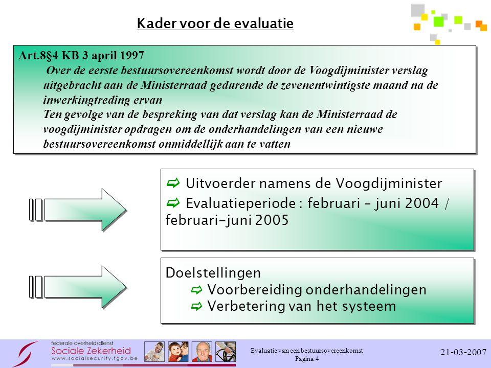 Evaluatie van een bestuursovereenkomst Pagina 4 21-03-2007 Kader voor de evaluatie Art.8§4 KB 3 april 1997 Over de eerste bestuursovereenkomst wordt door de Voogdijminister verslag uitgebracht aan de Ministerraad gedurende de zevenentwintigste maand na de inwerkingtreding ervan Ten gevolge van de bespreking van dat verslag kan de Ministerraad de voogdijminister opdragen om de onderhandelingen van een nieuwe bestuursovereenkomst onmiddellijk aan te vatten Art.8§4 KB 3 april 1997 Over de eerste bestuursovereenkomst wordt door de Voogdijminister verslag uitgebracht aan de Ministerraad gedurende de zevenentwintigste maand na de inwerkingtreding ervan Ten gevolge van de bespreking van dat verslag kan de Ministerraad de voogdijminister opdragen om de onderhandelingen van een nieuwe bestuursovereenkomst onmiddellijk aan te vatten  Uitvoerder namens de Voogdijminister  Evaluatieperiode : februari – juni 2004 / februari-juni 2005  Uitvoerder namens de Voogdijminister  Evaluatieperiode : februari – juni 2004 / februari-juni 2005 Doelstellingen  Voorbereiding onderhandelingen  Verbetering van het systeem Doelstellingen  Voorbereiding onderhandelingen  Verbetering van het systeem