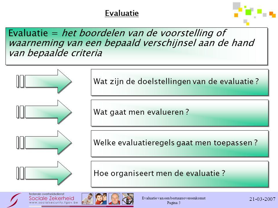 Evaluatie van een bestuursovereenkomst Pagina 5 21-03-2007 Evaluatie Evaluatie = het boordelen van de voorstelling of waarneming van een bepaald versc