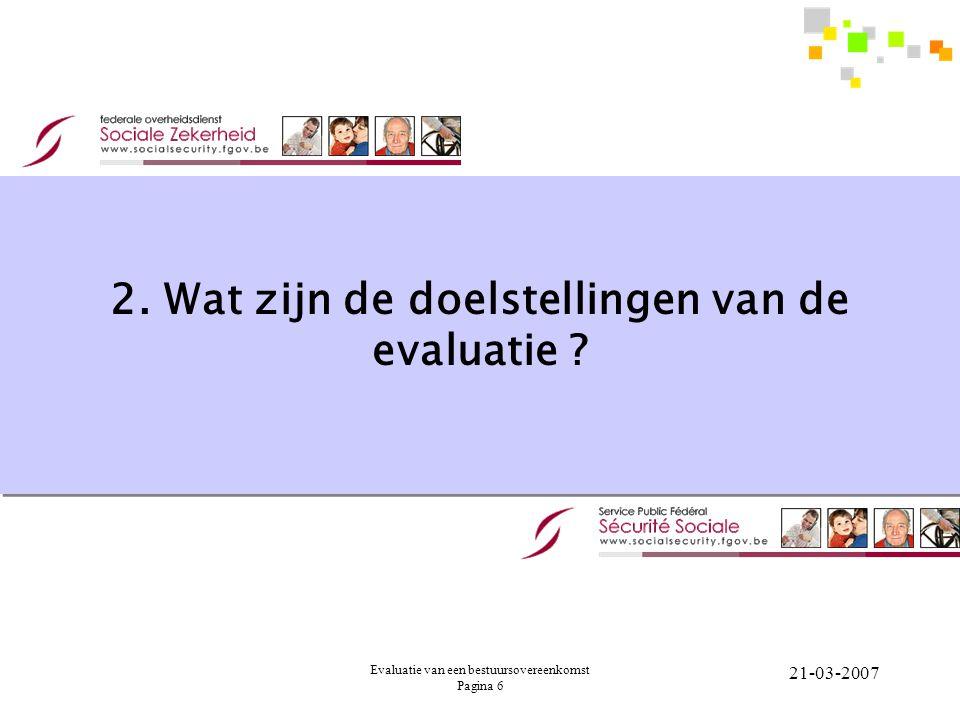 Evaluatie van een bestuursovereenkomst Pagina 6 21-03-2007 2. Wat zijn de doelstellingen van de evaluatie ?