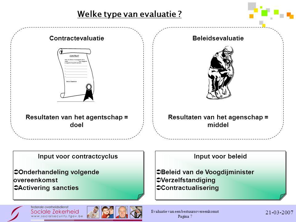Evaluatie van een bestuursovereenkomst Pagina 7 21-03-2007 Welke type van evaluatie ? Contractevaluatie Resultaten van het agentschap = doel Beleidsev