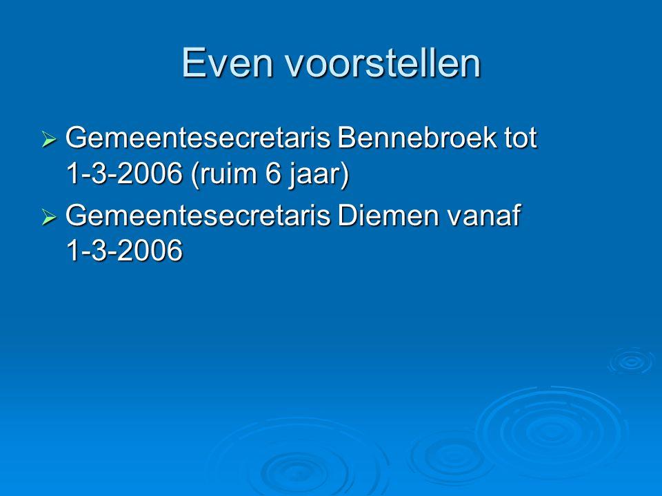 Even voorstellen  Gemeentesecretaris Bennebroek tot 1-3-2006 (ruim 6 jaar)  Gemeentesecretaris Diemen vanaf 1-3-2006