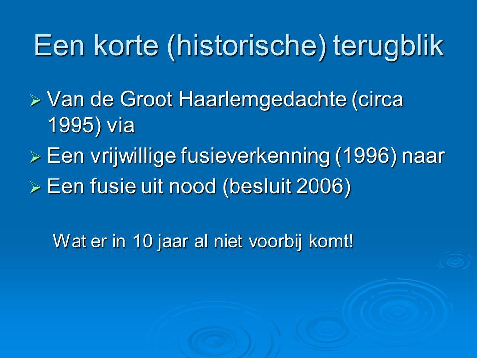 Een korte (historische) terugblik  Van de Groot Haarlemgedachte (circa 1995) via  Een vrijwillige fusieverkenning (1996) naar  Een fusie uit nood (besluit 2006) Wat er in 10 jaar al niet voorbij komt!