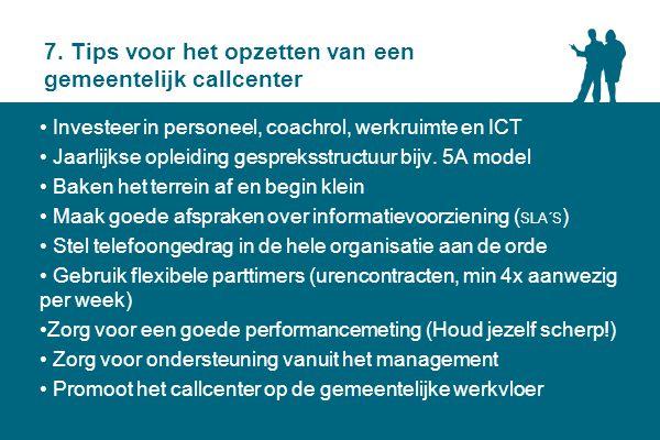 7. Tips voor het opzetten van een gemeentelijk callcenter Investeer in personeel, coachrol, werkruimte en ICT Jaarlijkse opleiding gespreksstructuur b