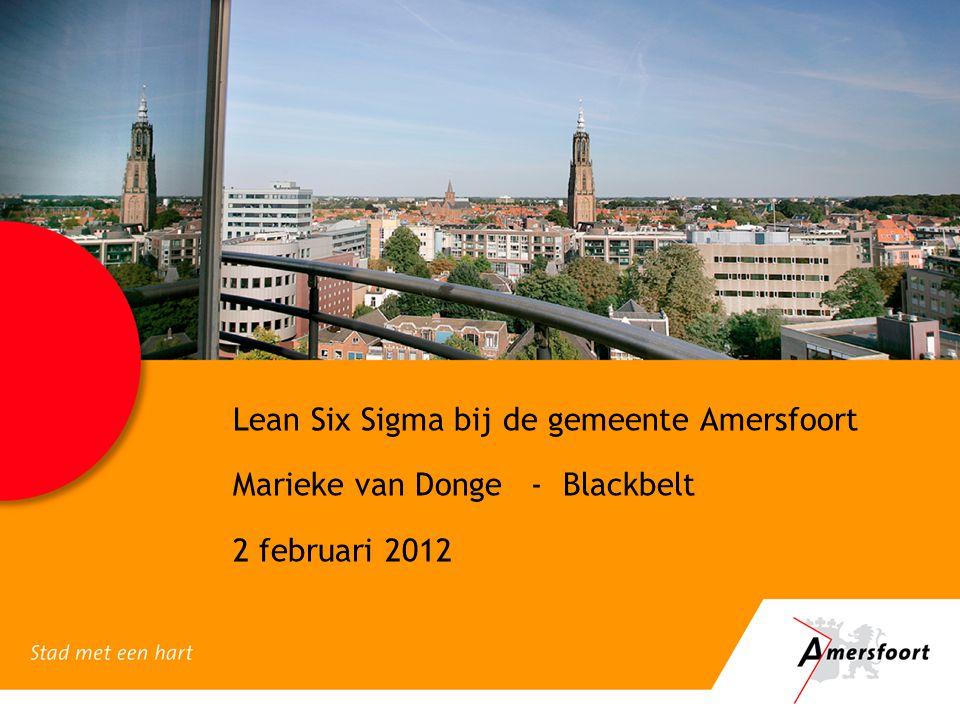 Lean Six Sigma bij de gemeente Amersfoort Marieke van Donge - Blackbelt 2 februari 2012