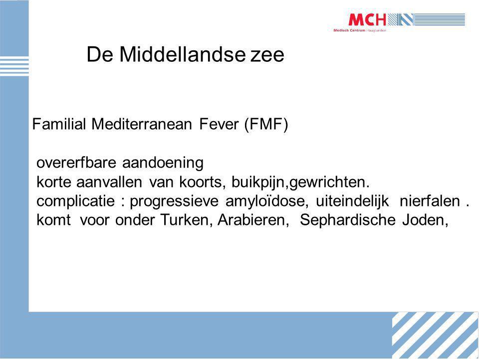 De Middellandse zee Familial Mediterranean Fever (FMF) overerfbare aandoening korte aanvallen van koorts, buikpijn,gewrichten.
