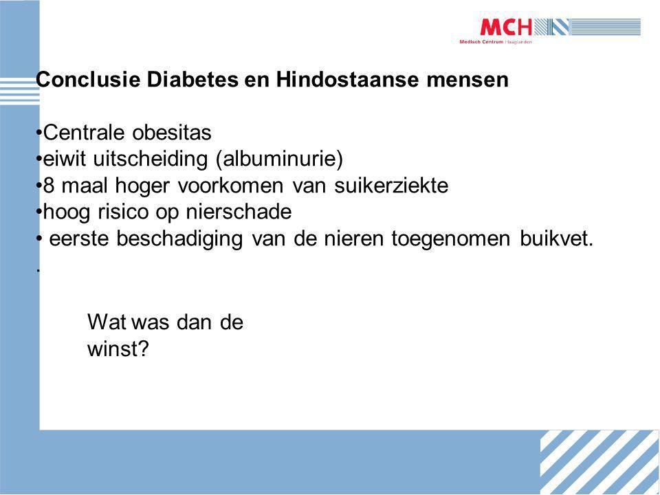Conclusie Diabetes en Hindostaanse mensen Centrale obesitas eiwit uitscheiding (albuminurie) 8 maal hoger voorkomen van suikerziekte hoog risico op nierschade eerste beschadiging van de nieren toegenomen buikvet..