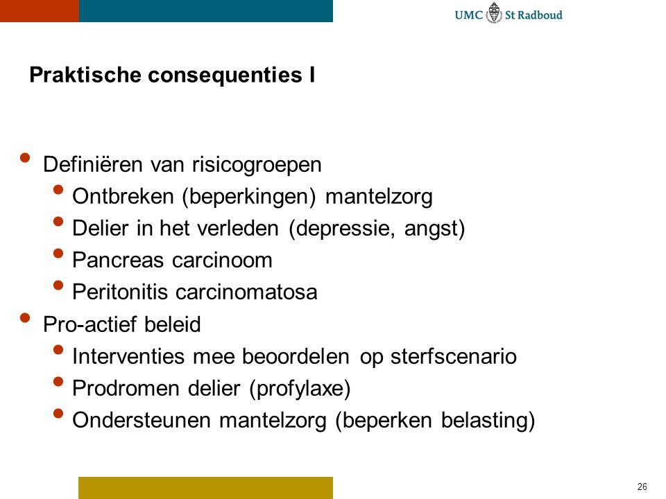 26 Praktische consequenties I Definiëren van risicogroepen Ontbreken (beperkingen) mantelzorg Delier in het verleden (depressie, angst) Pancreas carci