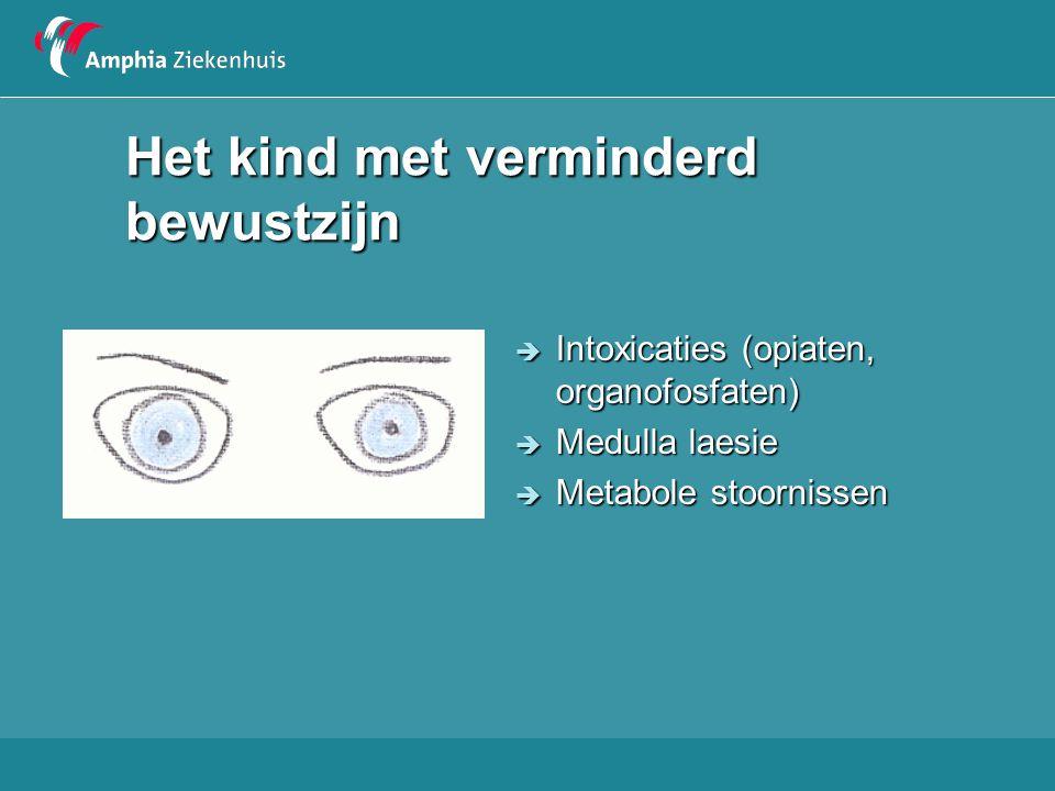 Het kind met verminderd bewustzijn  Intoxicaties (opiaten, organofosfaten)  Medulla laesie  Metabole stoornissen