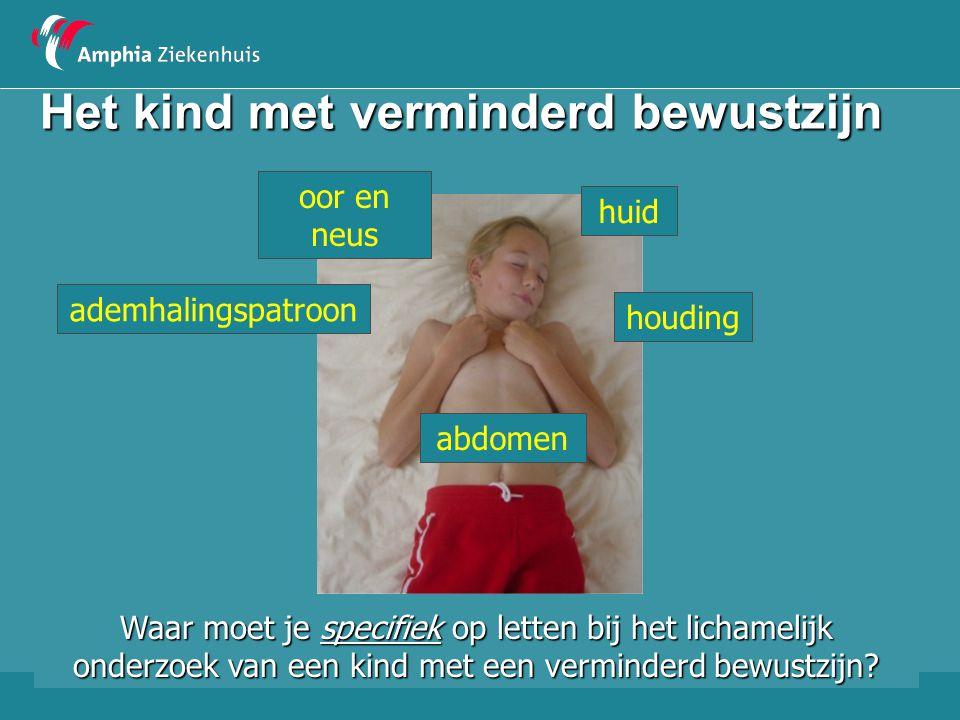 Het kind met verminderd bewustzijn huid oor en neus houding ademhalingspatroon abdomen Waar moet je specifiek op letten bij het lichamelijk onderzoek
