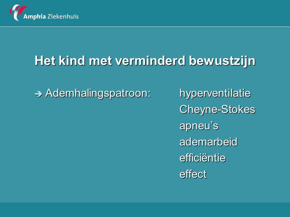 Het kind met verminderd bewustzijn  Ademhalingspatroon:hyperventilatie Cheyne-Stokesapneu'sademarbeidefficiëntieeffect