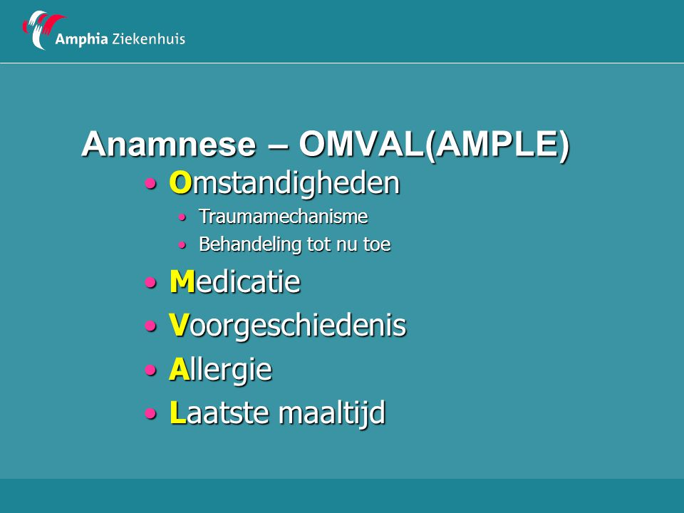 Anamnese – OMVAL(AMPLE) OmstandighedenOmstandigheden TraumamechanismeTraumamechanisme Behandeling tot nu toeBehandeling tot nu toe MedicatieMedicatie