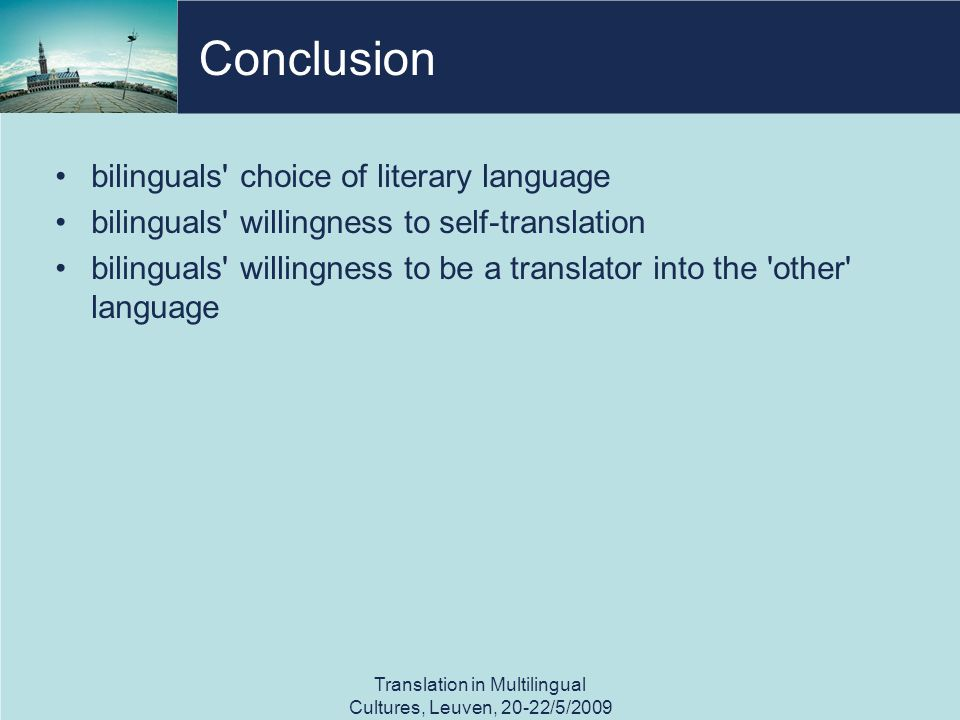 Conclusion bilinguals choice of literary language bilinguals willingness to self-translation bilinguals willingness to be a translator into the other language Translation in Multilingual Cultures, Leuven, 20-22/5/2009