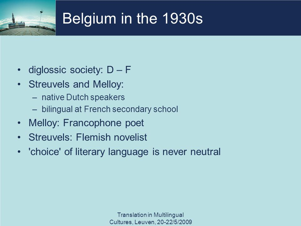 Belgium in the 1930s diglossic society: D – F Streuvels and Melloy: –native Dutch speakers –bilingual at French secondary school Melloy: Francophone poet Streuvels: Flemish novelist choice of literary language is never neutral Translation in Multilingual Cultures, Leuven, 20-22/5/2009