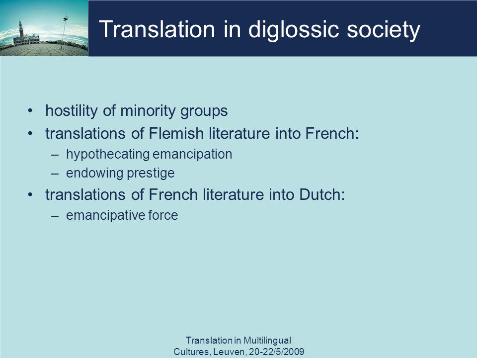 Translation in diglossic society hostility of minority groups translations of Flemish literature into French: –hypothecating emancipation –endowing prestige translations of French literature into Dutch: –emancipative force Translation in Multilingual Cultures, Leuven, 20-22/5/2009