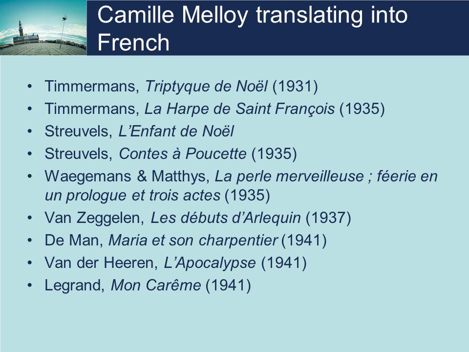 Camille Melloy translating into French Timmermans, Triptyque de Noël (1931) Timmermans, La Harpe de Saint François (1935) Streuvels, L'Enfant de Noël Streuvels, Contes à Poucette (1935) Waegemans & Matthys, La perle merveilleuse ; féerie en un prologue et trois actes (1935) Van Zeggelen, Les débuts d'Arlequin (1937) De Man, Maria et son charpentier (1941) Van der Heeren, L'Apocalypse (1941) Legrand, Mon Carême (1941)