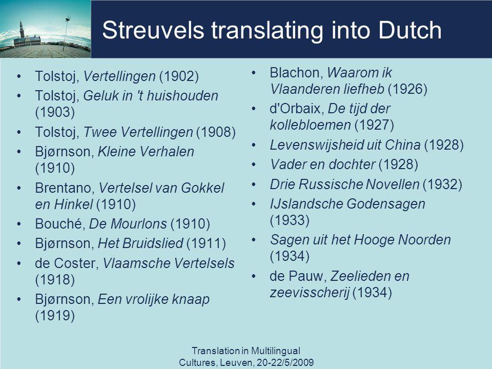 Streuvels translating into Dutch Tolstoj, Vertellingen (1902) Tolstoj, Geluk in t huishouden (1903) Tolstoj, Twee Vertellingen (1908) Bjørnson, Kleine Verhalen (1910) Brentano, Vertelsel van Gokkel en Hinkel (1910) Bouché, De Mourlons (1910) Bjørnson, Het Bruidslied (1911) de Coster, Vlaamsche Vertelsels (1918) Bjørnson, Een vrolijke knaap (1919) Blachon, Waarom ik Vlaanderen liefheb (1926) d Orbaix, De tijd der kollebloemen (1927) Levenswijsheid uit China (1928) Vader en dochter (1928) Drie Russische Novellen (1932) IJslandsche Godensagen (1933) Sagen uit het Hooge Noorden (1934) de Pauw, Zeelieden en zeevisscherij (1934) Translation in Multilingual Cultures, Leuven, 20-22/5/2009