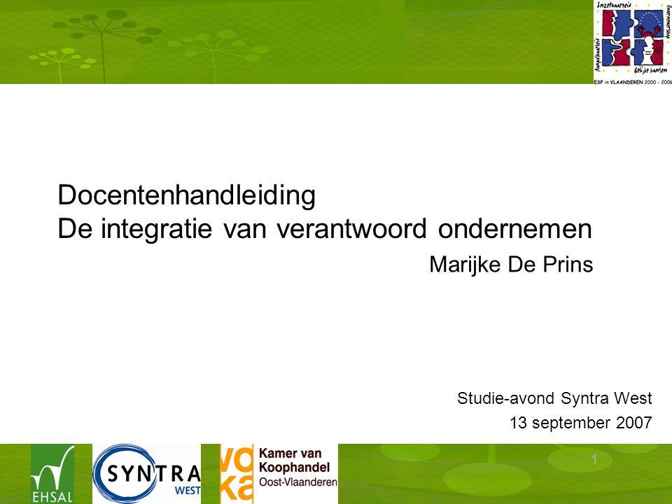 1 Docentenhandleiding De integratie van verantwoord ondernemen Studie-avond Syntra West 13 september 2007 Marijke De Prins