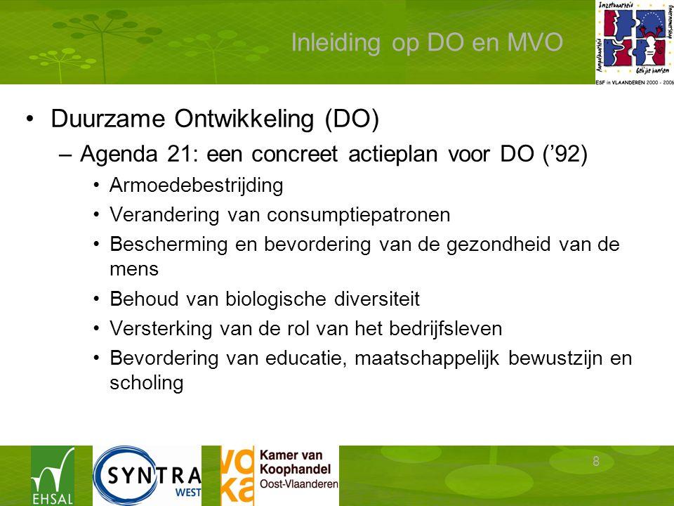 8 Inleiding op DO en MVO Duurzame Ontwikkeling (DO) –Agenda 21: een concreet actieplan voor DO ('92) Armoedebestrijding Verandering van consumptiepatronen Bescherming en bevordering van de gezondheid van de mens Behoud van biologische diversiteit Versterking van de rol van het bedrijfsleven Bevordering van educatie, maatschappelijk bewustzijn en scholing