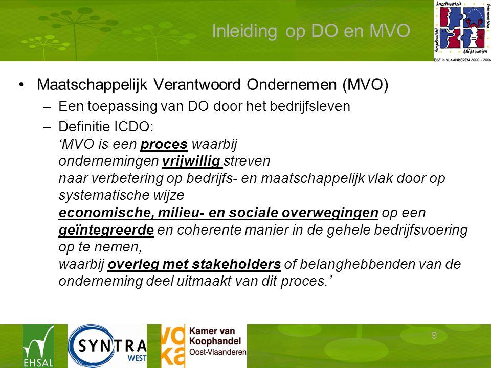 9 Inleiding op DO en MVO Maatschappelijk Verantwoord Ondernemen (MVO) –Een toepassing van DO door het bedrijfsleven –Definitie ICDO: 'MVO is een proces waarbij ondernemingen vrijwillig streven naar verbetering op bedrijfs- en maatschappelijk vlak door op systematische wijze economische, milieu- en sociale overwegingen op een geïntegreerde en coherente manier in de gehele bedrijfsvoering op te nemen, waarbij overleg met stakeholders of belanghebbenden van de onderneming deel uitmaakt van dit proces.'