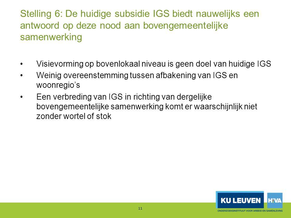 Stelling 6: De huidige subsidie IGS biedt nauwelijks een antwoord op deze nood aan bovengemeentelijke samenwerking Visievorming op bovenlokaal niveau is geen doel van huidige IGS Weinig overeenstemming tussen afbakening van IGS en woonregio's Een verbreding van IGS in richting van dergelijke bovengemeentelijke samenwerking komt er waarschijnlijk niet zonder wortel of stok 11