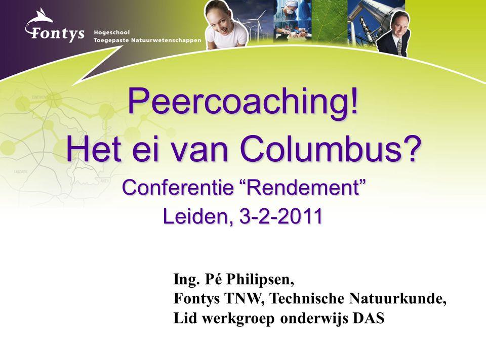 """Peercoaching! Het ei van Columbus? Conferentie """"Rendement"""" Leiden, 3-2-2011 Ing. Pé Philipsen, Fontys TNW, Technische Natuurkunde, Lid werkgroep onder"""