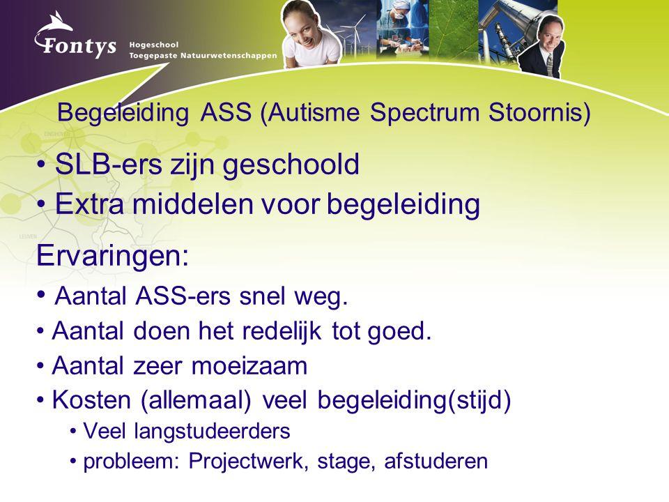 Begeleiding ASS (Autisme Spectrum Stoornis) SLB-ers zijn geschoold Extra middelen voor begeleiding Ervaringen: Aantal ASS-ers snel weg. Aantal doen he