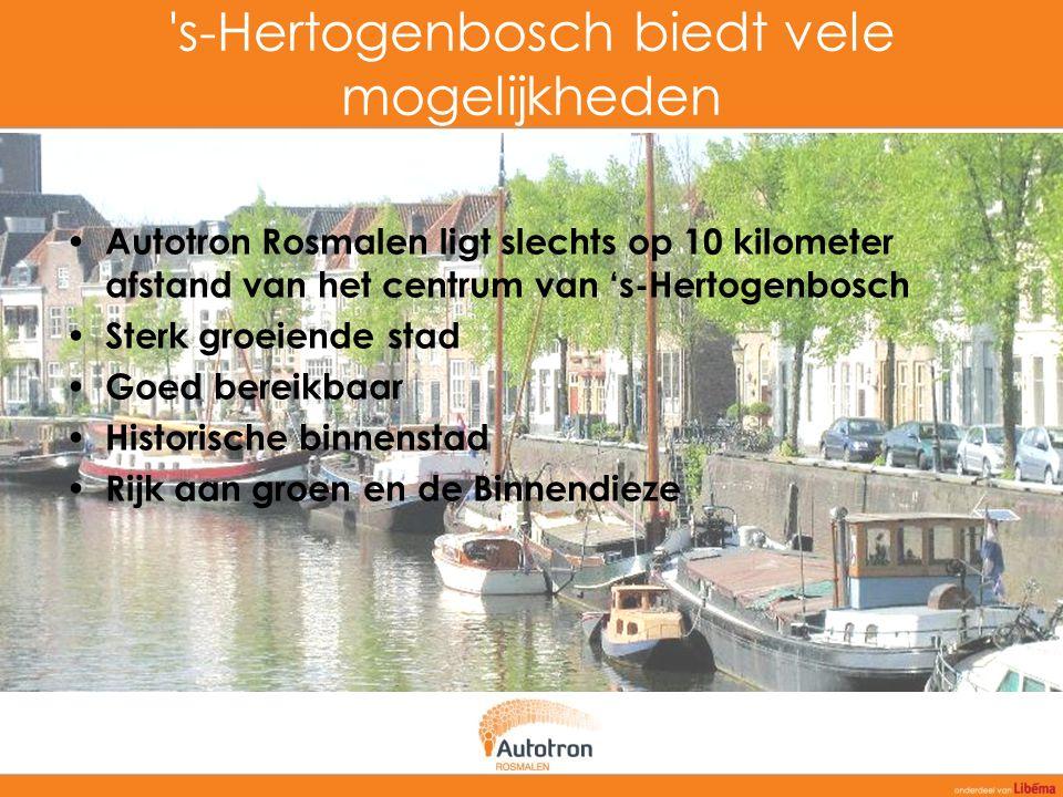 's-Hertogenbosch biedt vele mogelijkheden Autotron Rosmalen ligt slechts op 10 kilometer afstand van het centrum van 's-Hertogenbosch Sterk groeiende