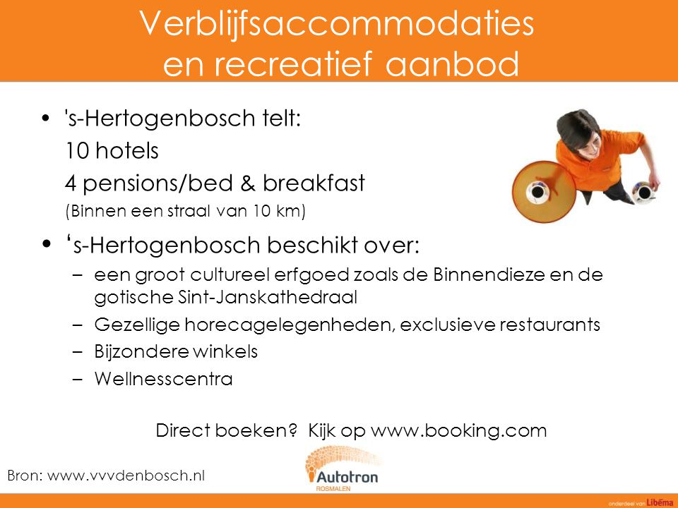Verblijfsaccommodaties en recreatief aanbod 's-Hertogenbosch telt: 10 hotels 4 pensions/bed & breakfast (Binnen een straal van 10 km) ' s-Hertogenbosc