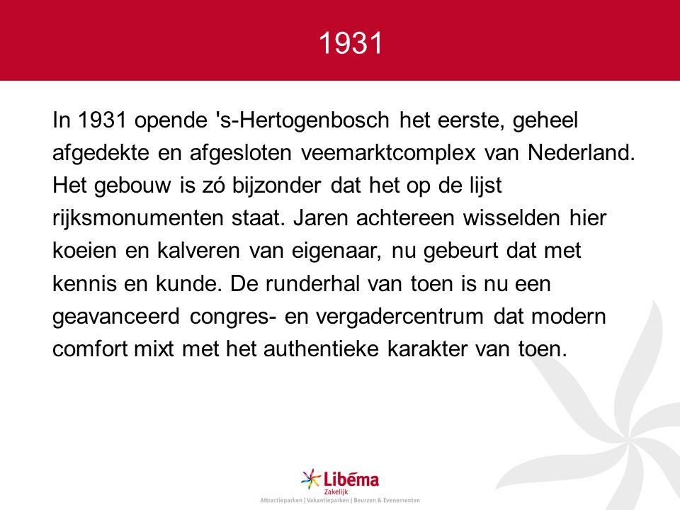 1931 In 1931 opende s-Hertogenbosch het eerste, geheel afgedekte en afgesloten veemarktcomplex van Nederland.