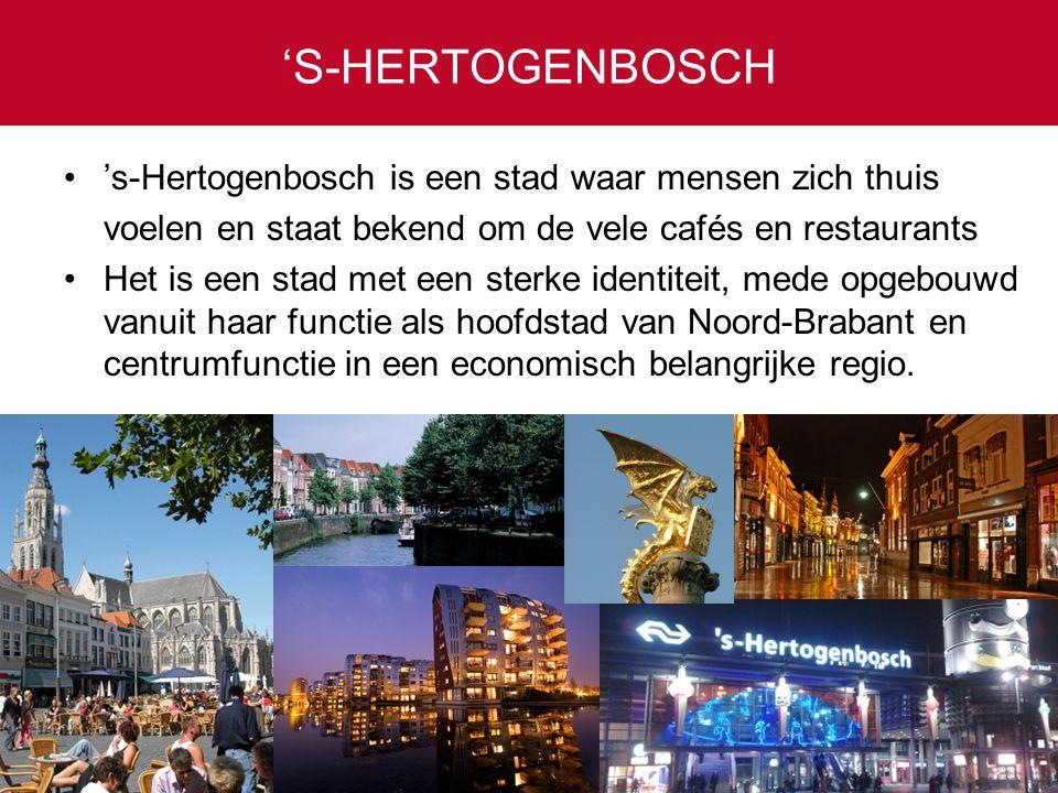 'S-HERTOGENBOSCH 's-Hertogenbosch is een stad waar mensen zich thuis voelen en staat bekend om de vele cafés en restaurants Het is een stad met een sterke identiteit, mede opgebouwd vanuit haar functie als hoofdstad van Noord-Brabant en centrumfunctie in een economisch belangrijke regio.