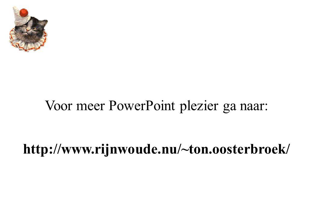 Voor meer PowerPoint plezier ga naar: http://www.rijnwoude.nu/~ton.oosterbroek/