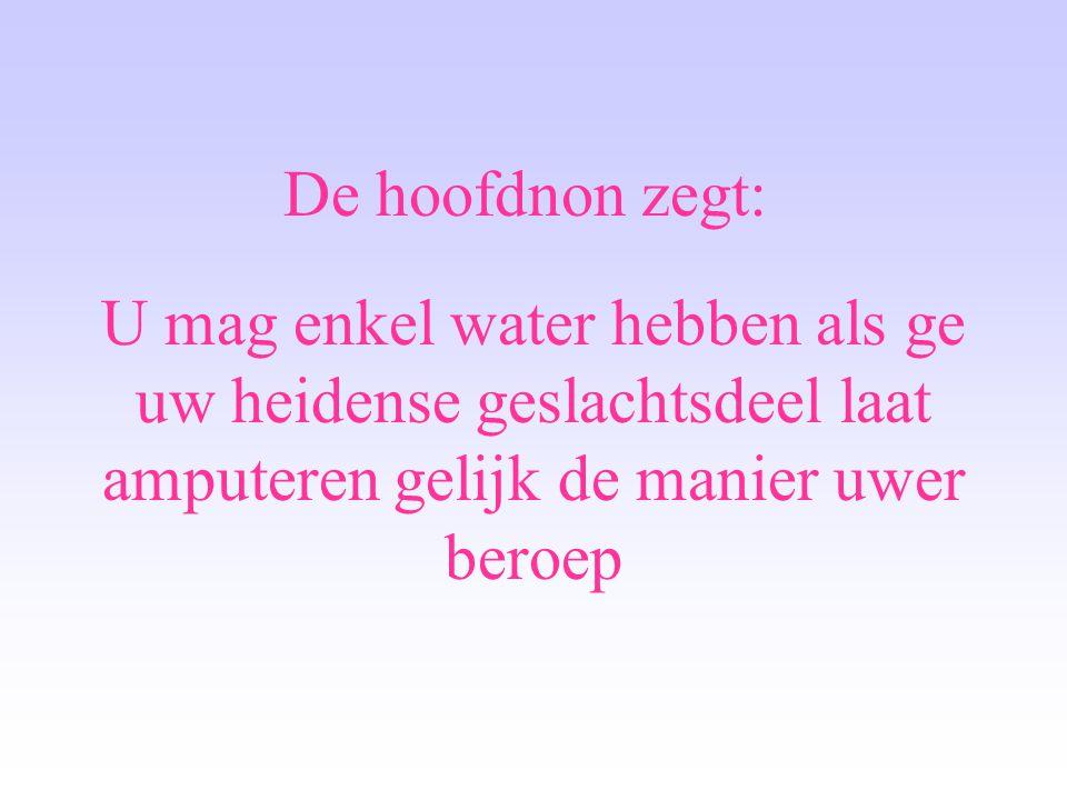 De hoofdnon zegt: U mag enkel water hebben als ge uw heidense geslachtsdeel laat amputeren gelijk de manier uwer beroep