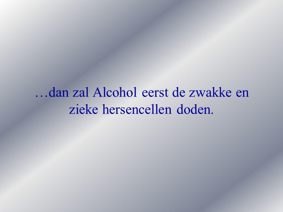 …dan zal Alcohol eerst de zwakke en zieke hersencellen doden.