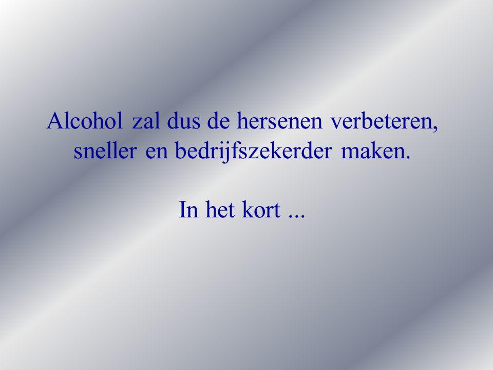 Alcohol zal dus de hersenen verbeteren, sneller en bedrijfszekerder maken. In het kort...