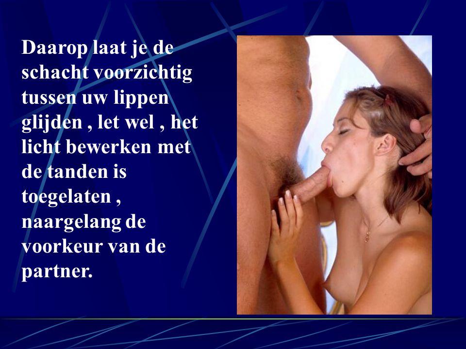 Daarop laat je de schacht voorzichtig tussen uw lippen glijden, let wel, het licht bewerken met de tanden is toegelaten, naargelang de voorkeur van de