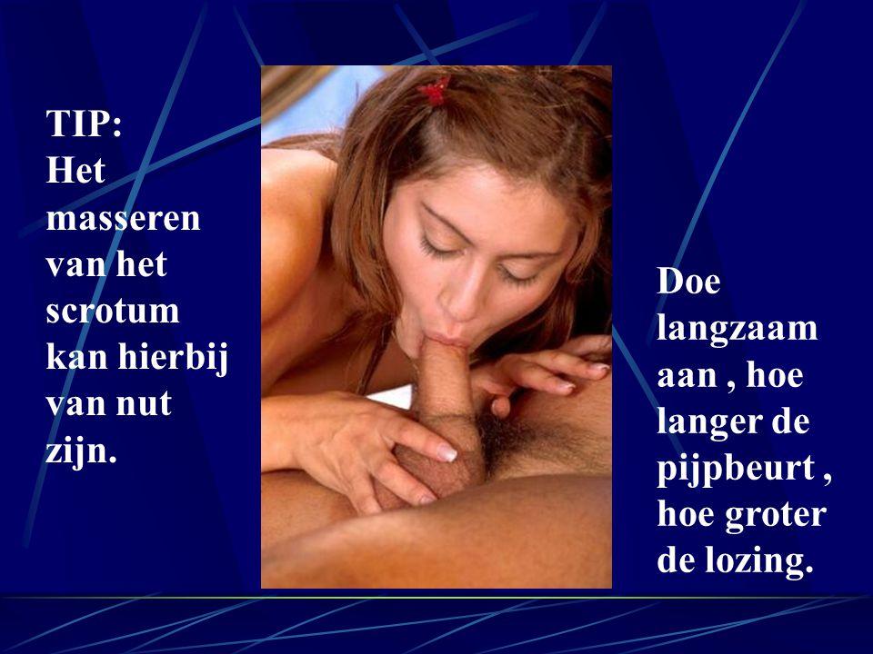 TIP: Het masseren van het scrotum kan hierbij van nut zijn. Doe langzaam aan, hoe langer de pijpbeurt, hoe groter de lozing.