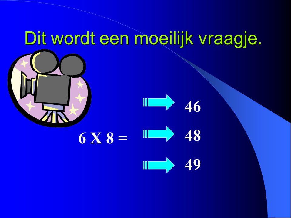 Dit wordt een moeilijk vraagje. 6 X 8 = 46 48 49