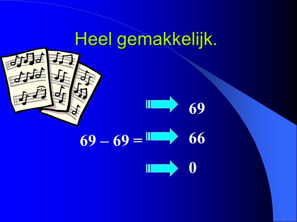 Heel gemakkelijk. 69 – 69 = 69 66 0